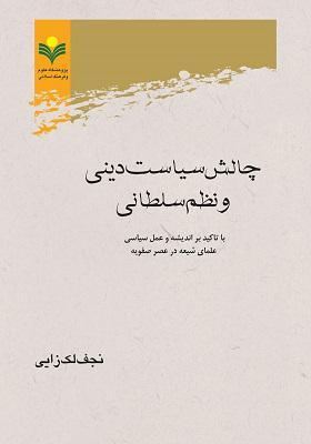چالش سیاست دینی و نظم سلطانی با تاکید بر اندیشه و عمل سیاسی علمای شیعه در عصر صفویه