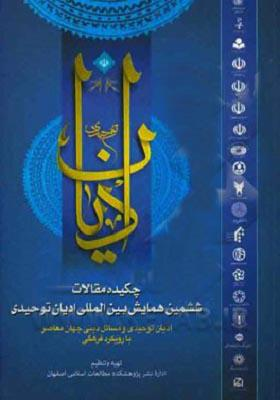 چکیده مقالات ششمین همایش بین المللی ادیان توحیدی(ادیان توحیدی و مسائل دینی جهان معاصر با رویکرد فرهنگی)