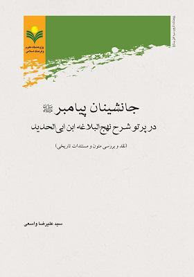 جانشینان پیامبر (ع): در پرتو شرح نهج البلاغه ابن ابی الحدید (نقد و بررسی متون و مستندات تاریخی)