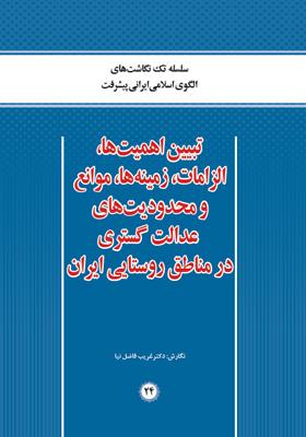 تبیین اهمیت ها، الزامات، زمینه ها، موانع و محدودیت های عدالت گستری در مناطق روستایی ایران