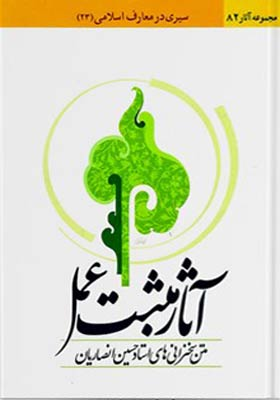 آثار مثبت عمل (سیری در معارف اسلامی) مجموعه سخنرانی های استاد حسین انصاریان