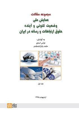 مجموعه مقالات همایش ملی: وضعیت کنونی و آینده حقوق ارتباطات و رسانه در ایران(جلد اول)